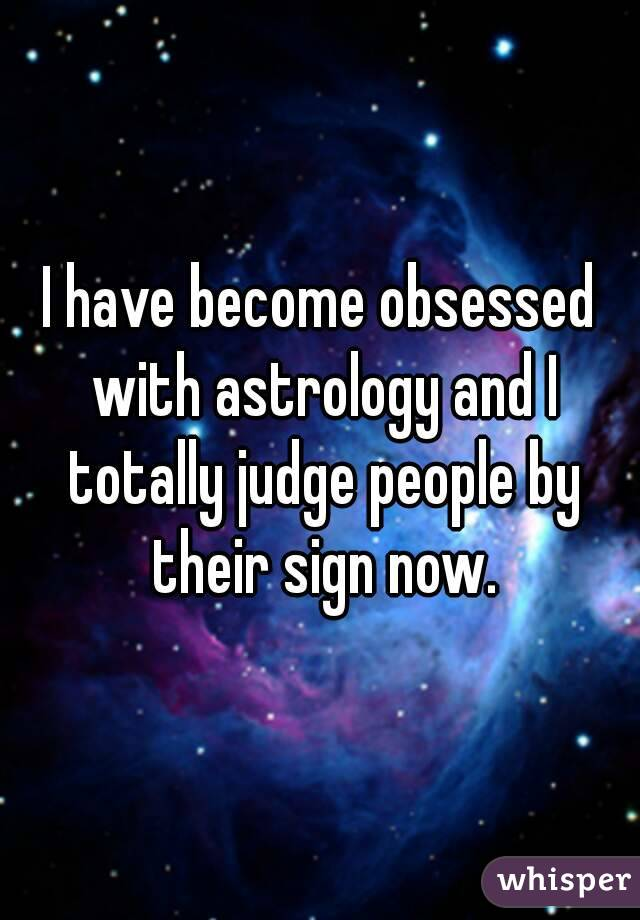 I have become obsessed with astrology and I totally judge people by their sign now.