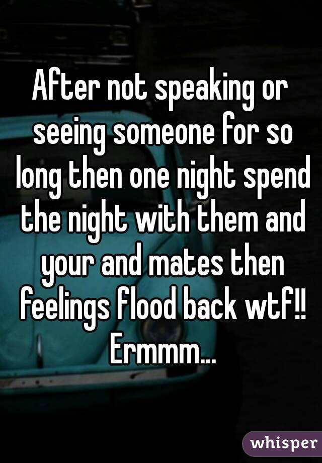 After not speaking or seeing someone for so long then one night spend the night with them and your and mates then feelings flood back wtf!! Ermmm...