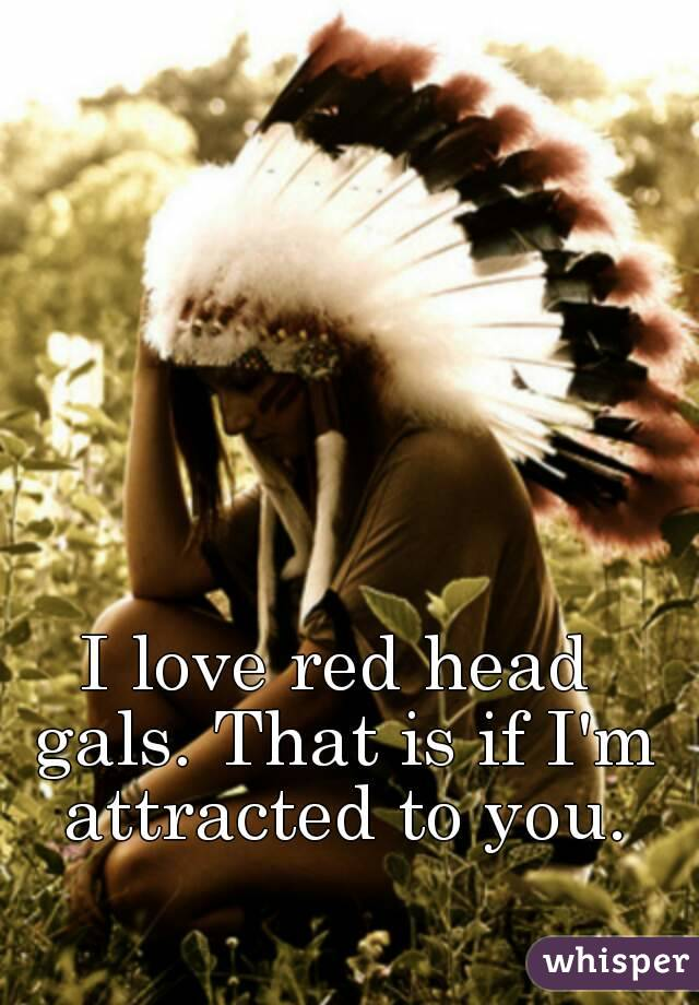 I love red head gals. That is if I'm attracted to you.