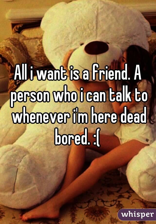 All i want is a friend. A person who i can talk to whenever i'm here dead bored. :(