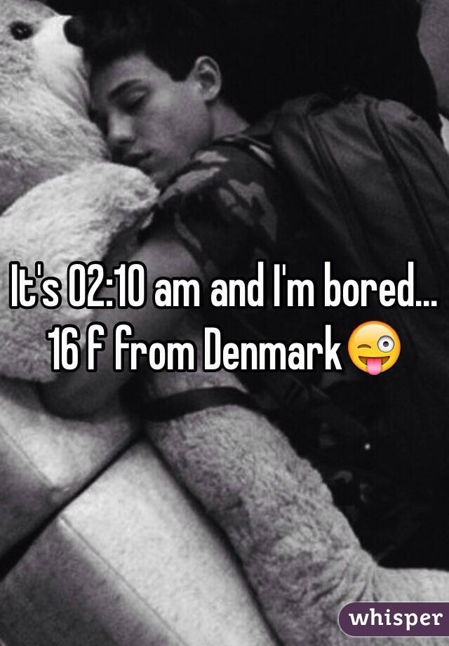 It's 02:10 am and I'm bored... 16 f from Denmark😜