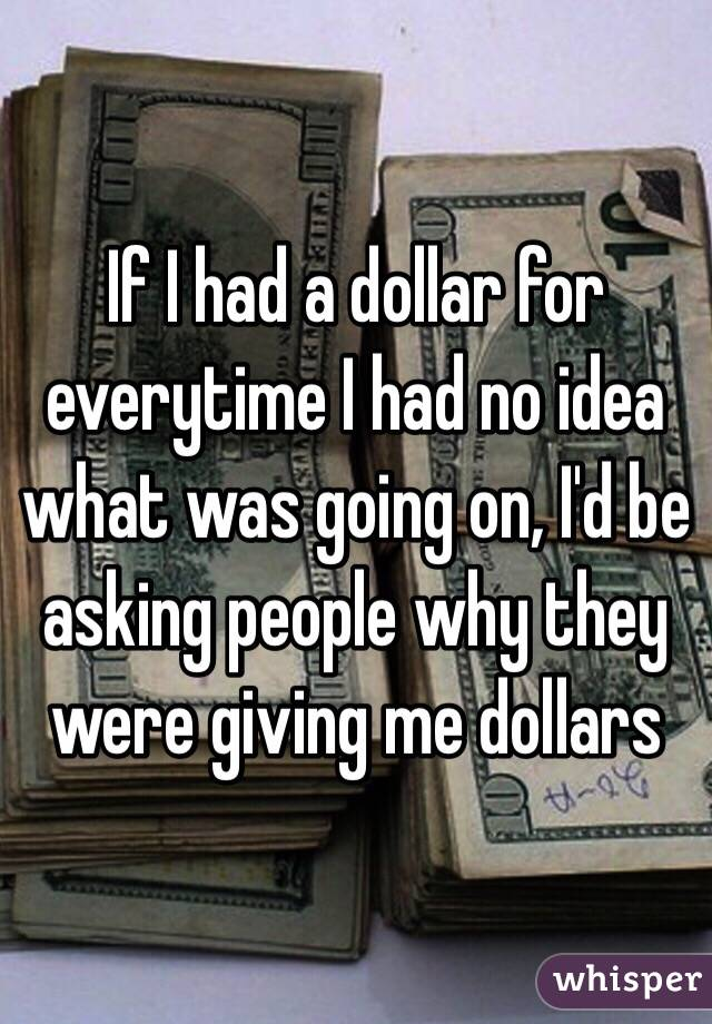 If I had a dollar for everytime I had no idea what was going on, I'd be asking people why they were giving me dollars