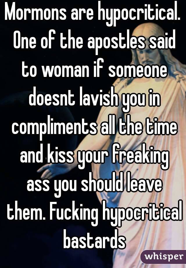 Mormons are hypocritical. One of the apostles said to woman if someone doesnt lavish you in compliments all the time and kiss your freaking ass you should leave them. Fucking hypocritical bastards