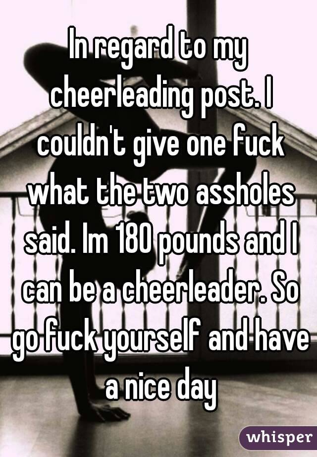 In regard to my cheerleading post. I couldn't give one fuck what the two assholes said. Im 180 pounds and I can be a cheerleader. So go fuck yourself and have a nice day