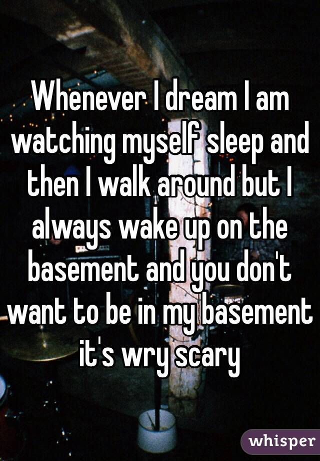 Whenever I dream I am watching myself sleep and then I walk around but I always wake up on the basement and you don't want to be in my basement it's wry scary
