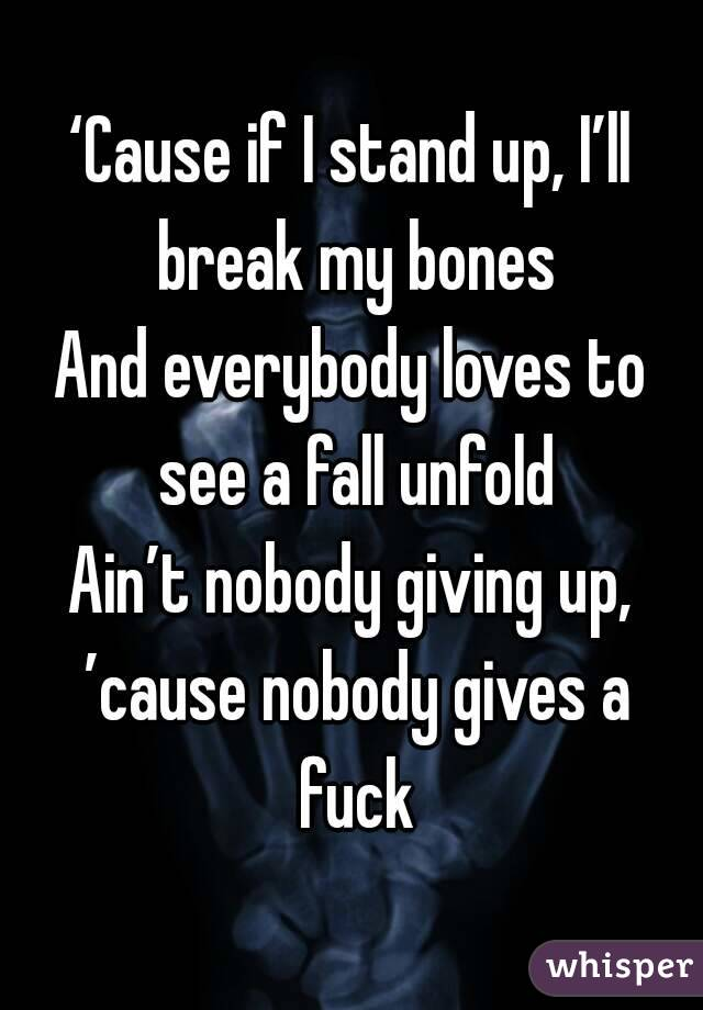 'Cause if I stand up, I'll break my bones And everybody loves to see a fall unfold Ain't nobody giving up, 'cause nobody gives a fuck
