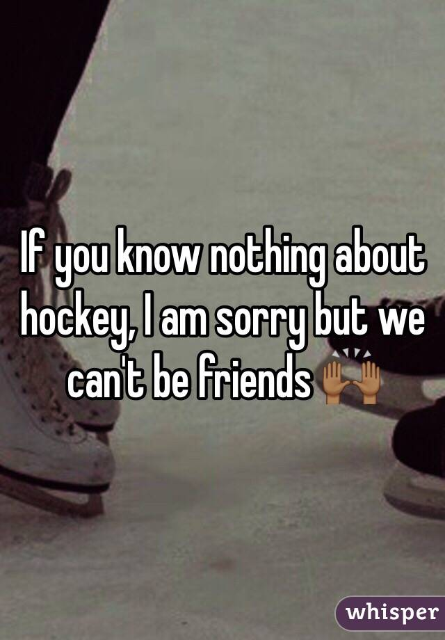 If you know nothing about hockey, I am sorry but we can't be friends 🙌🏾
