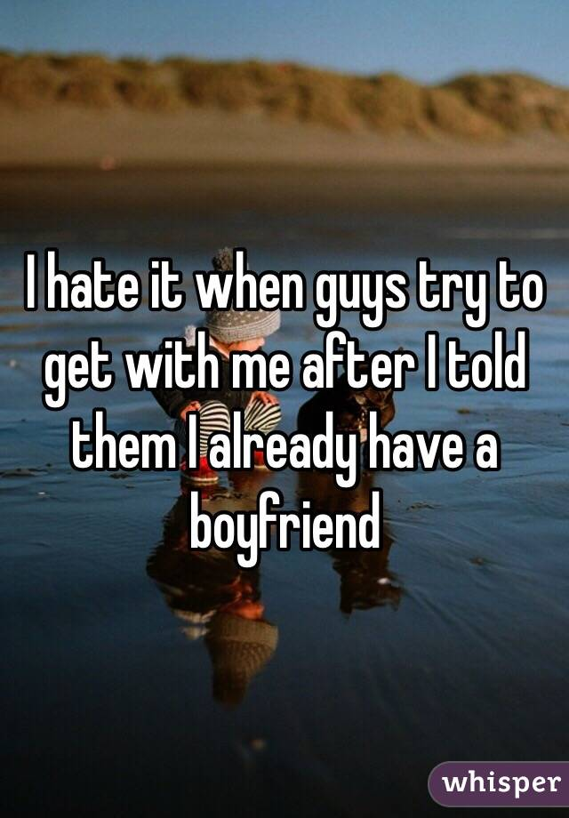 I hate it when guys try to get with me after I told them I already have a boyfriend
