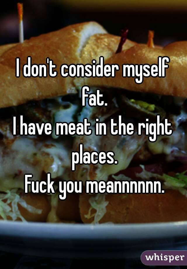 I don't consider myself fat. I have meat in the right places.  Fuck you meannnnnn.