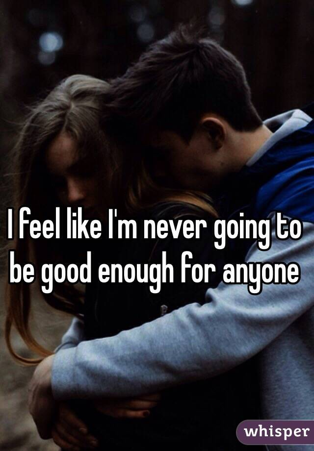 I feel like I'm never going to be good enough for anyone