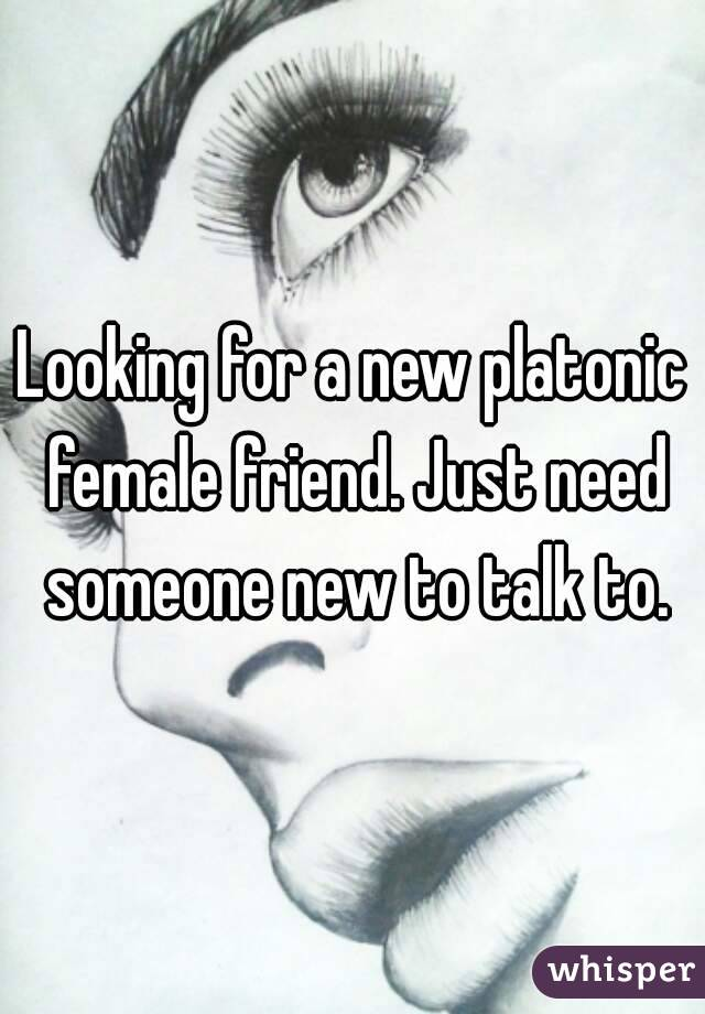 Looking for a new platonic female friend. Just need someone new to talk to.