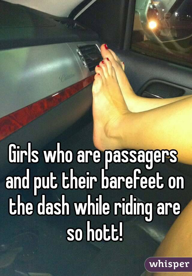 Girls who are passagers and put their barefeet on the dash while riding are so hott!