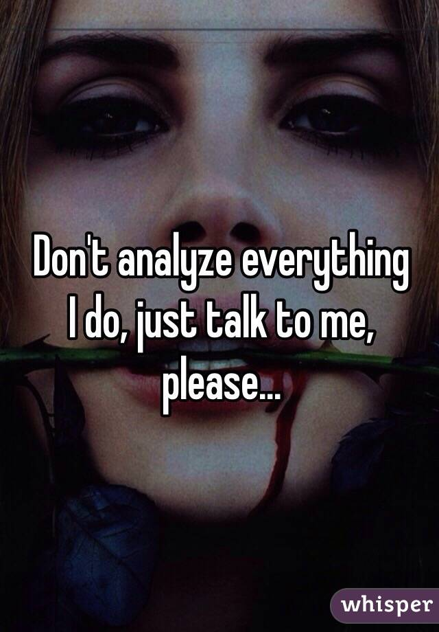 Don't analyze everything  I do, just talk to me, please...