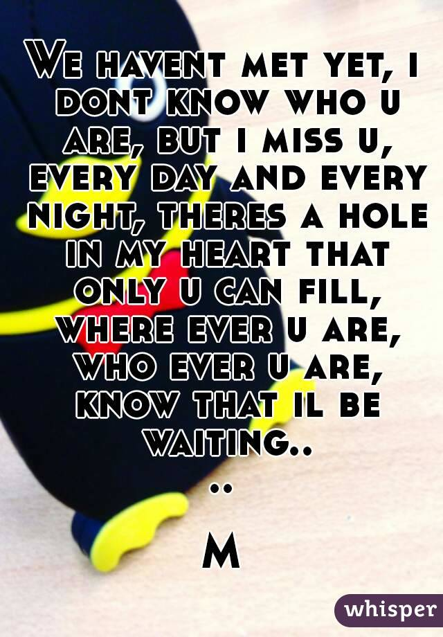 We havent met yet, i dont know who u are, but i miss u, every day and every night, theres a hole in my heart that only u can fill, where ever u are, who ever u are, know that il be waiting....  M