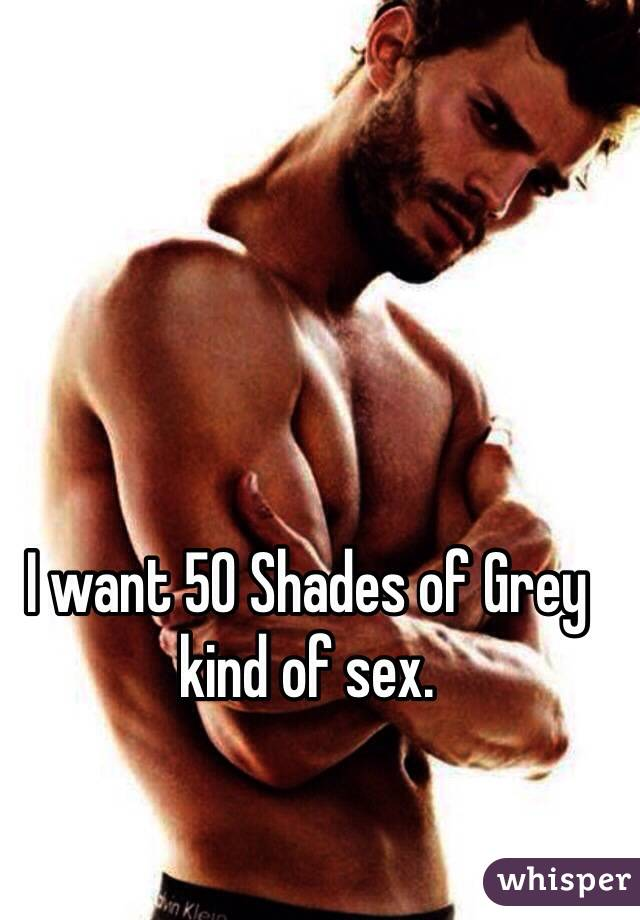 I want 50 Shades of Grey kind of sex.