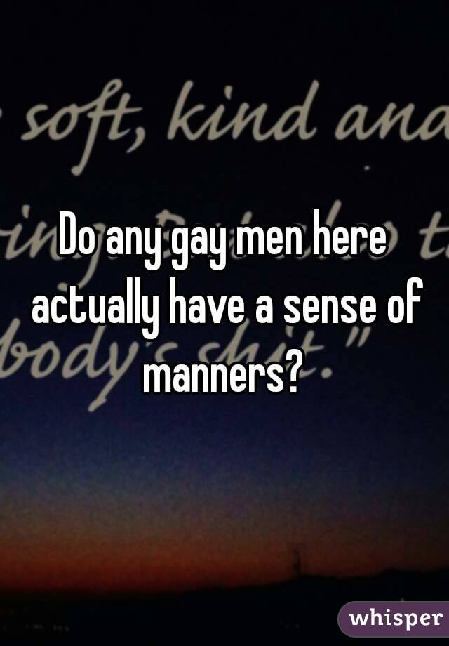 Do any gay men here actually have a sense of manners?