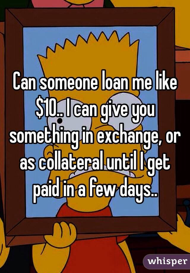 Can someone loan me like $10.. I can give you something in exchange, or as collateral until I get paid in a few days..
