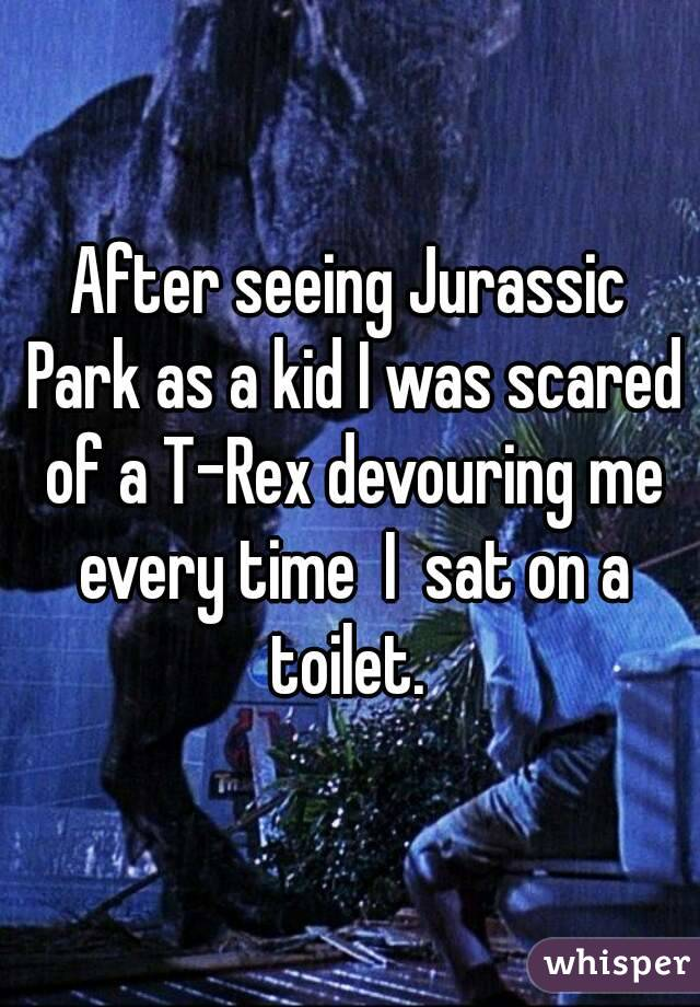 After seeing Jurassic Park as a kid I was scared of a T-Rex devouring me every time  I  sat on a toilet.
