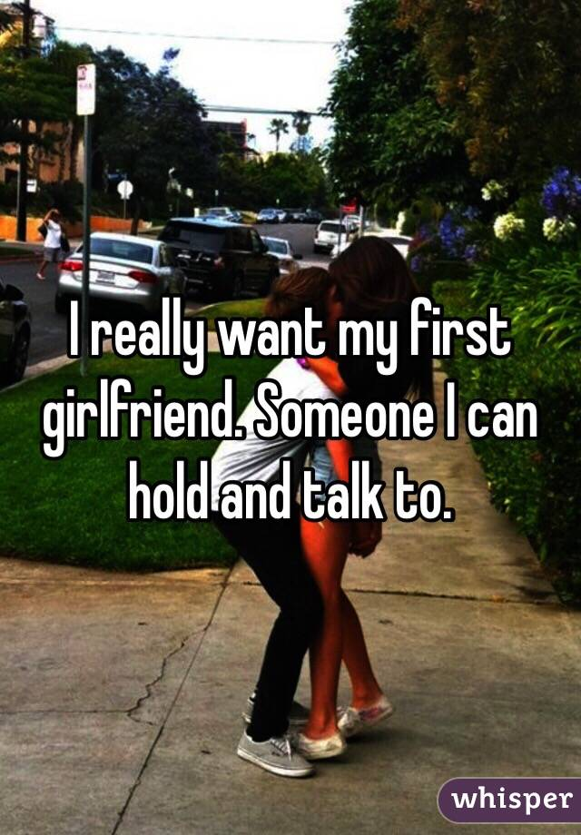 I really want my first girlfriend. Someone I can hold and talk to.