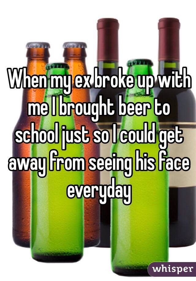 When my ex broke up with me I brought beer to school just so I could get away from seeing his face everyday