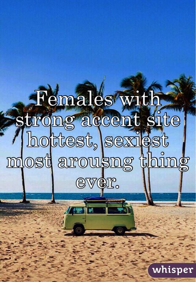 Females with strong accent site hottest, sexiest most arousng thing ever.