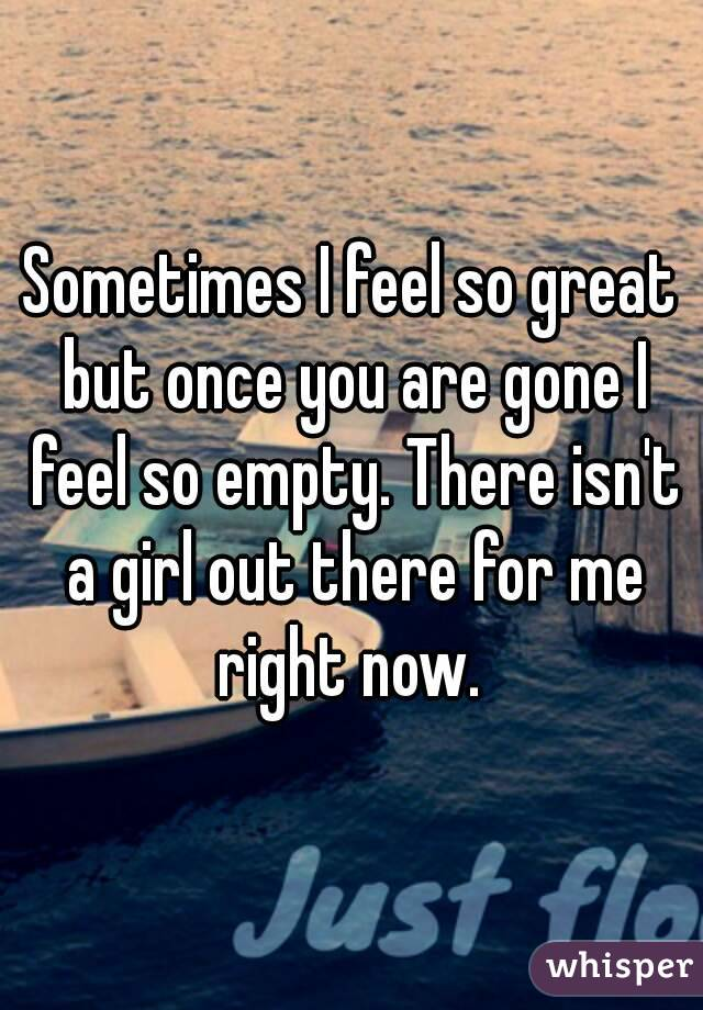 Sometimes I feel so great but once you are gone I feel so empty. There isn't a girl out there for me right now.