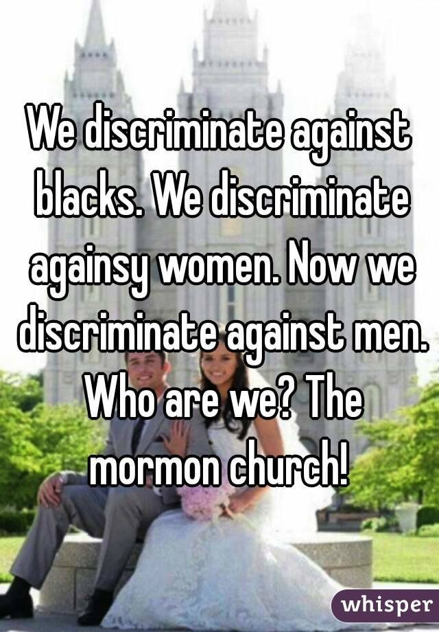 We discriminate against blacks. We discriminate againsy women. Now we discriminate against men. Who are we? The mormon church!