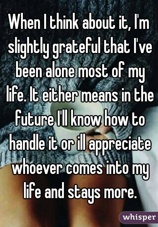 When I think about it, I'm slightly grateful that I've been alone most of my life. It either means in the future I'll know how to handle it or ill appreciate whoever comes into my life and stays more.