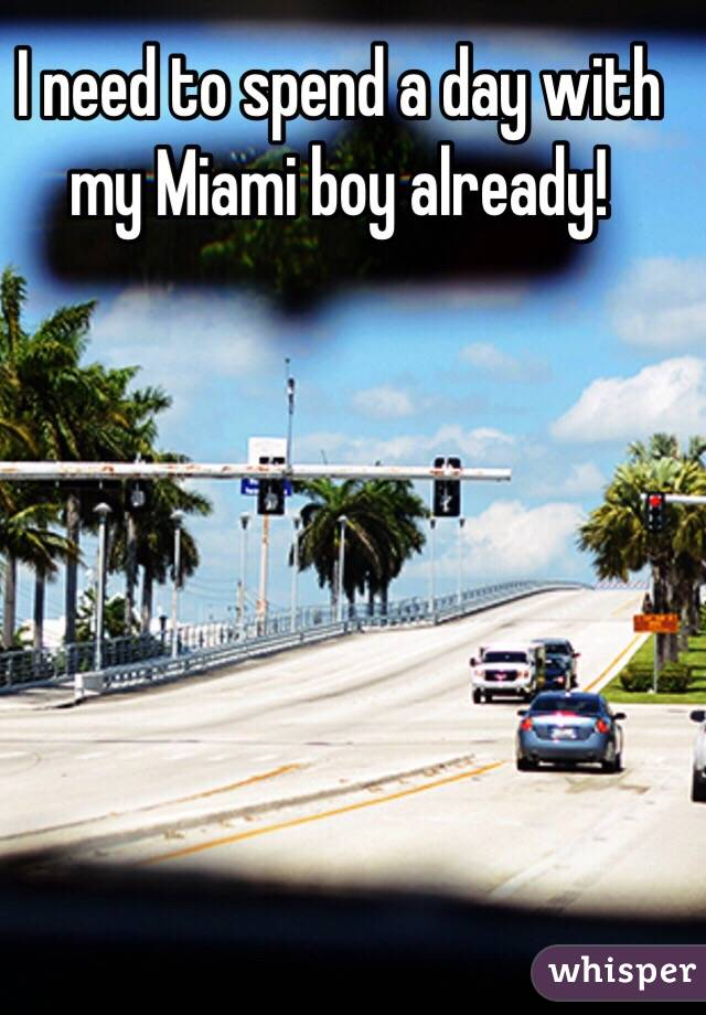 I need to spend a day with my Miami boy already!