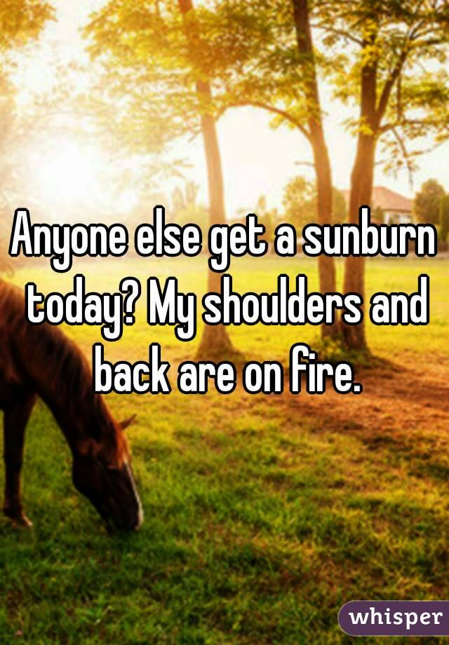 Anyone else get a sunburn today? My shoulders and back are on fire.