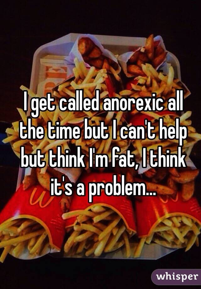 I get called anorexic all the time but I can't help but think I'm fat, I think it's a problem...