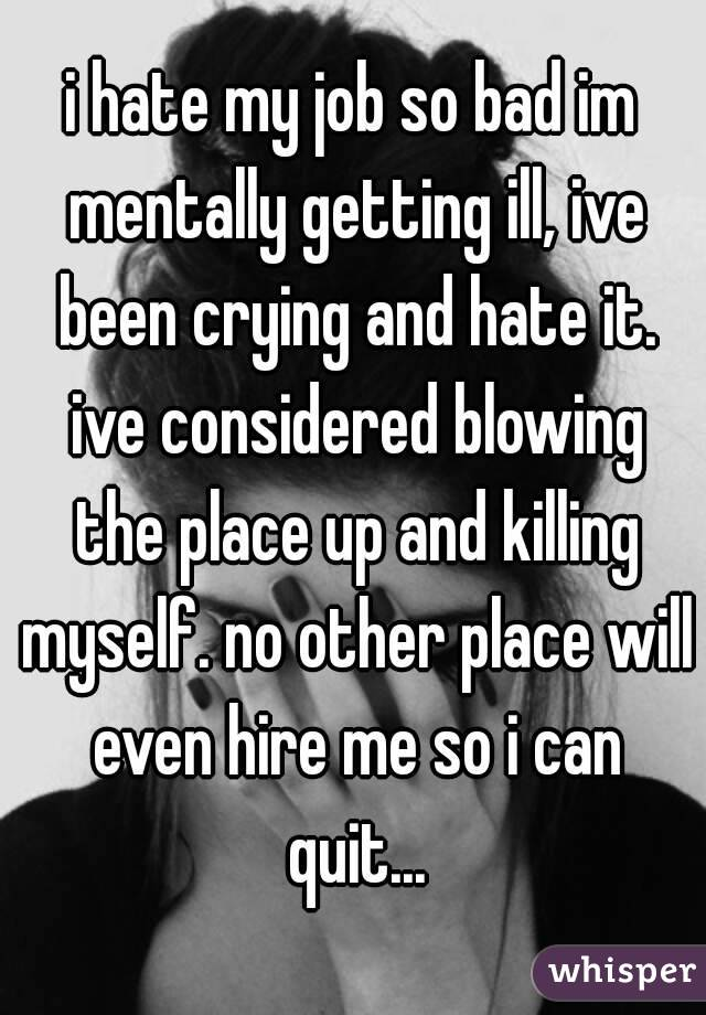 i hate my job so bad im mentally getting ill, ive been crying and hate it. ive considered blowing the place up and killing myself. no other place will even hire me so i can quit...