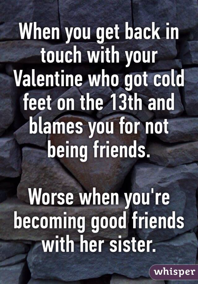When you get back in touch with your Valentine who got cold feet on the 13th and blames you for not being friends.  Worse when you're becoming good friends with her sister.