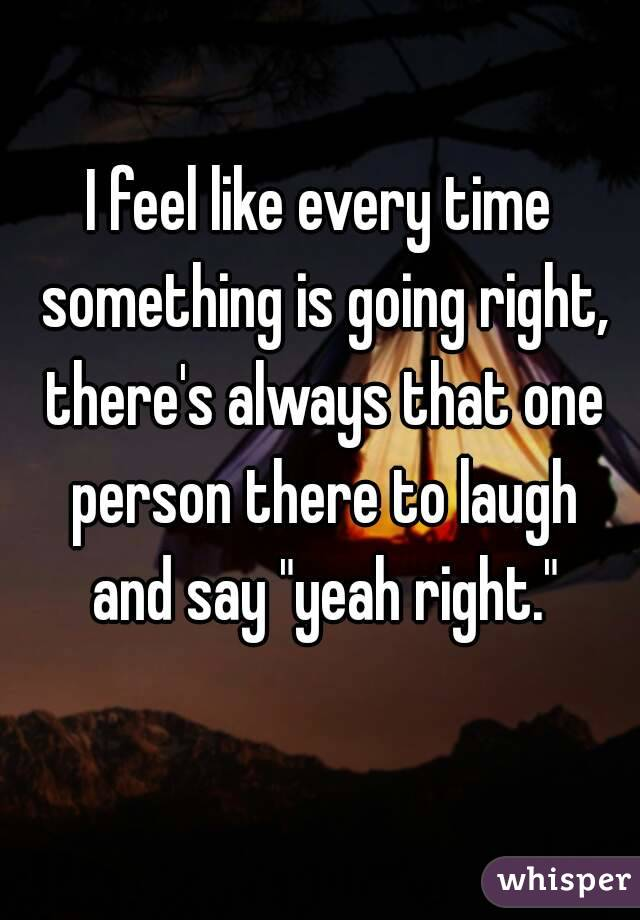 """I feel like every time something is going right, there's always that one person there to laugh and say """"yeah right."""""""
