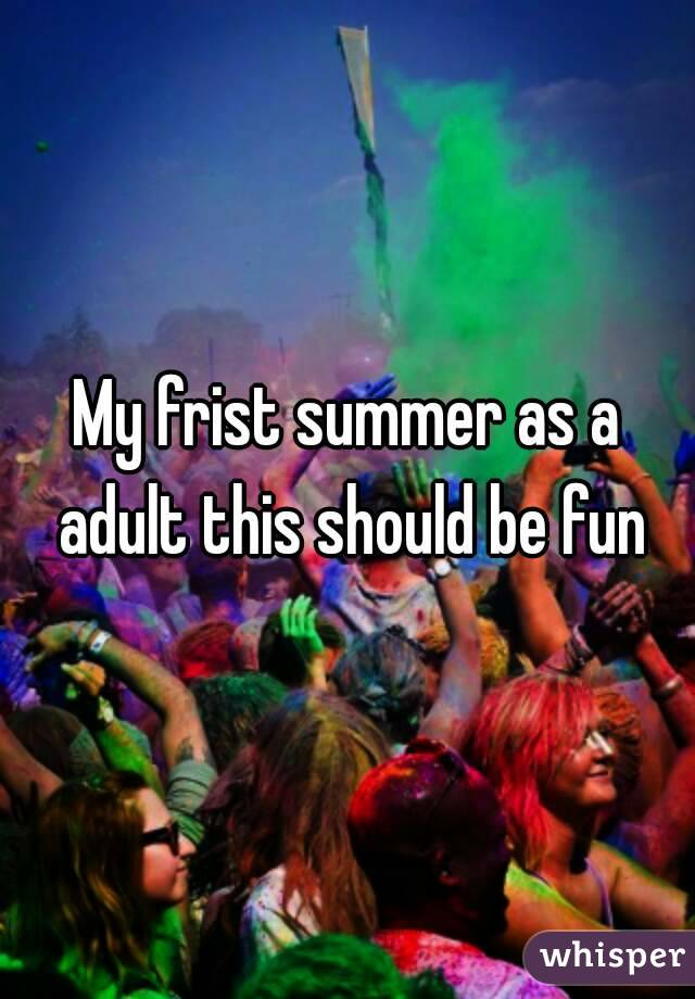 My frist summer as a adult this should be fun