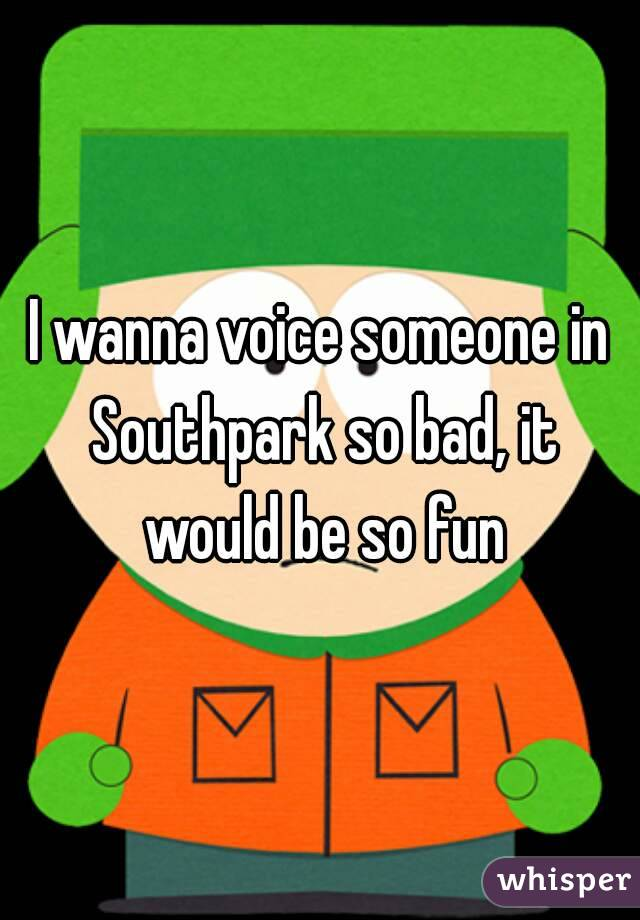 I wanna voice someone in Southpark so bad, it would be so fun