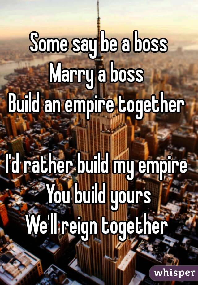 Some say be a boss Marry a boss  Build an empire together   I'd rather build my empire  You build yours We'll reign together