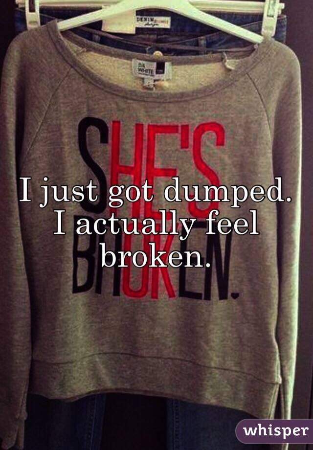 I just got dumped. I actually feel broken.