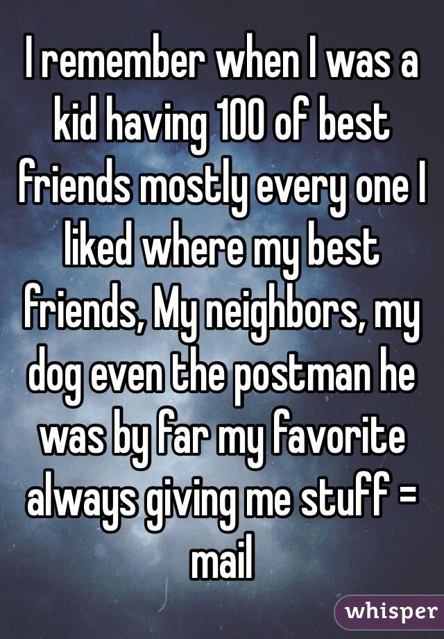 I remember when I was a kid having 100 of best friends mostly every one I liked where my best friends, My neighbors, my dog even the postman he was by far my favorite always giving me stuff = mail