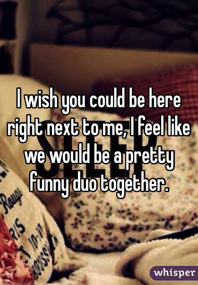 I wish you could be here right next to me, I feel like we would be a pretty funny duo together.