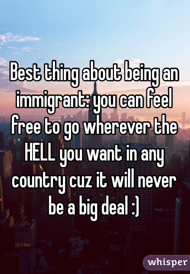 Best thing about being an immigrant: you can feel free to go wherever the HELL you want in any country cuz it will never be a big deal :)