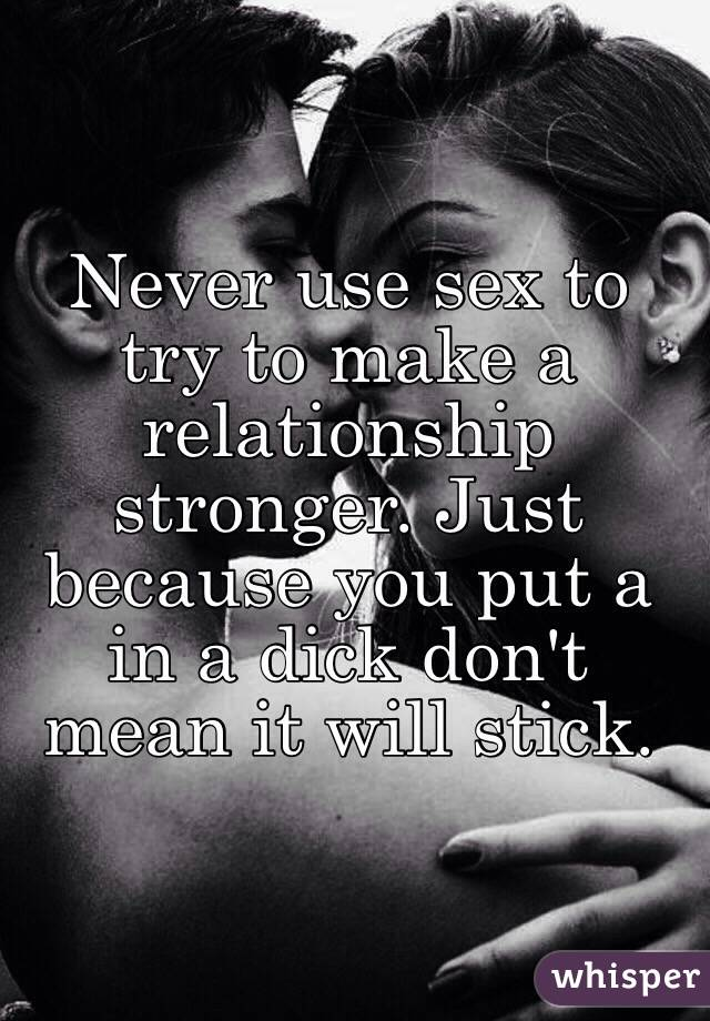 Never use sex to try to make a relationship stronger. Just because you put a in a dick don't mean it will stick.