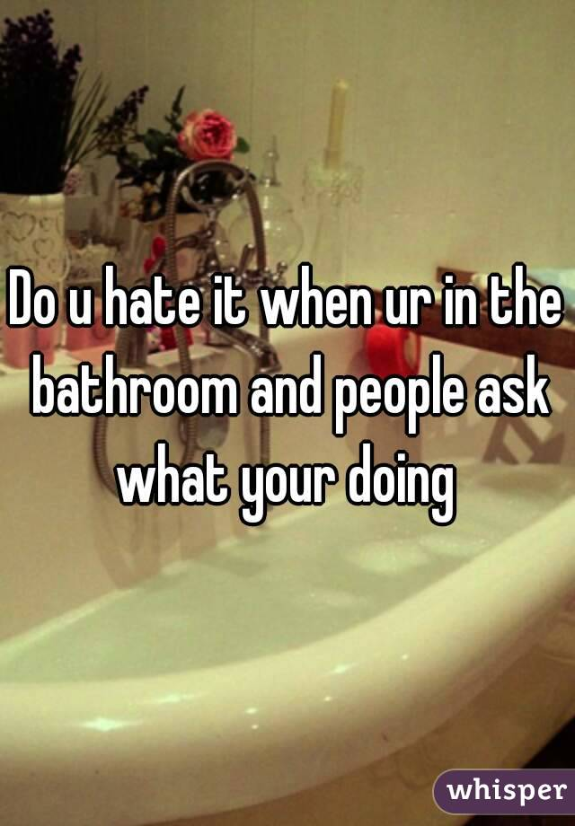 Do u hate it when ur in the bathroom and people ask what your doing