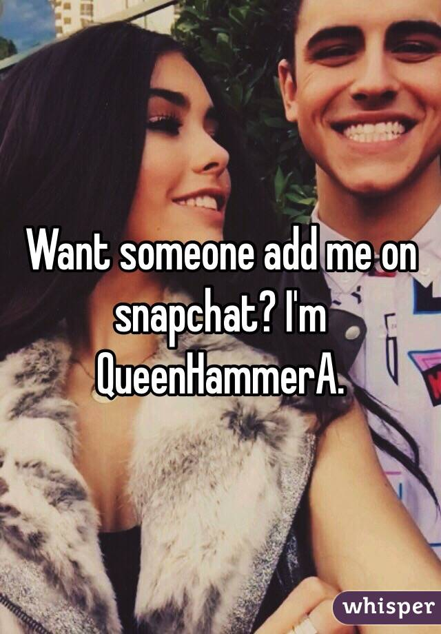 Want someone add me on snapchat? I'm QueenHammerA.