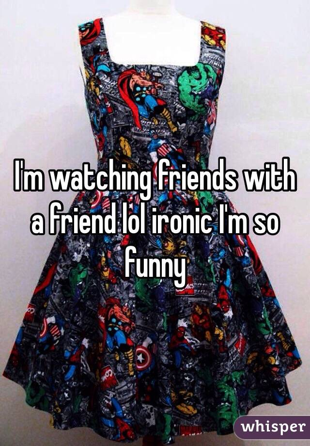 I'm watching friends with a friend lol ironic I'm so funny