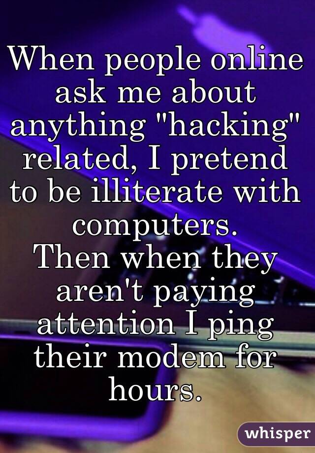 """When people online ask me about anything """"hacking"""" related, I pretend to be illiterate with computers. Then when they aren't paying attention I ping their modem for hours."""