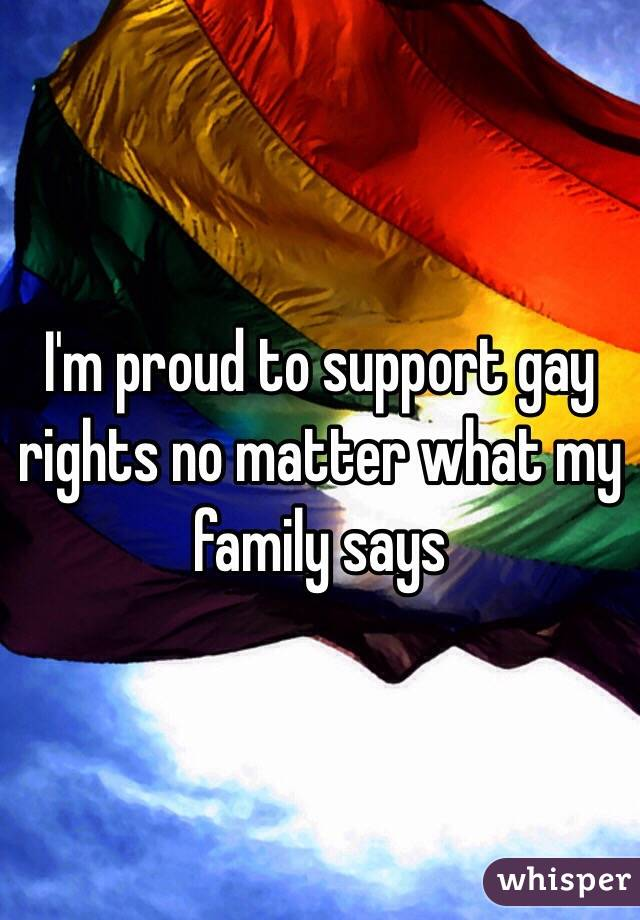 I'm proud to support gay rights no matter what my family says