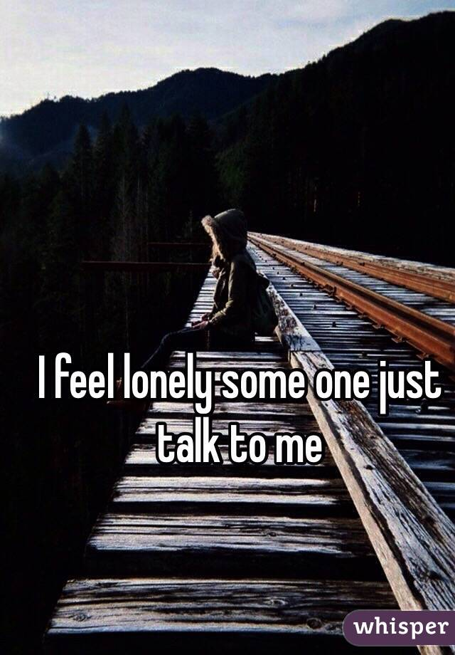 I feel lonely some one just talk to me