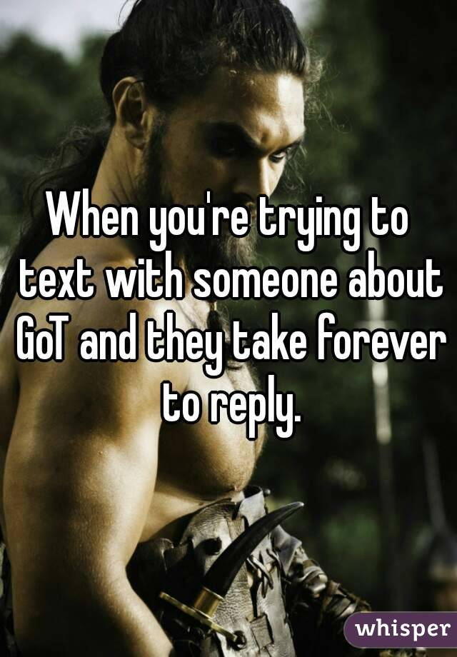 When you're trying to text with someone about GoT and they take forever to reply.