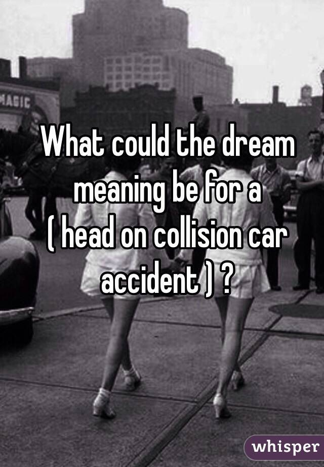 What could the dream meaning be for a  ( head on collision car accident ) ?